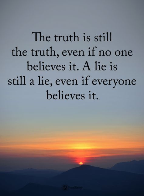 Quotes The truth is still the truth even if no one believes it. A lie is still a lie, even if everyone - Quotes