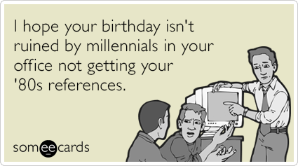 8a3068b6631ca928ea28c333c1c6f736 i hope your birthday isn't ruined by millennials in your office