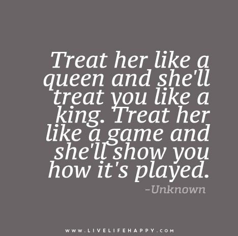 Treat her like a queen and she'll treat you like a king. Treat her like a game and she'll show you how it's played.