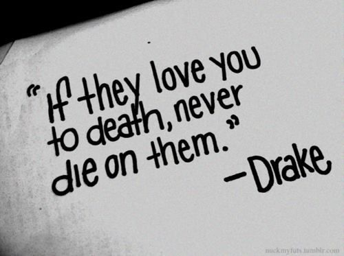 If they love you to death, never die on them.