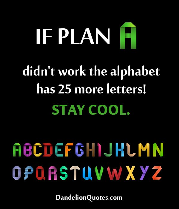 If Plan A Didn't Work The Alphabet Has 25 More Letters