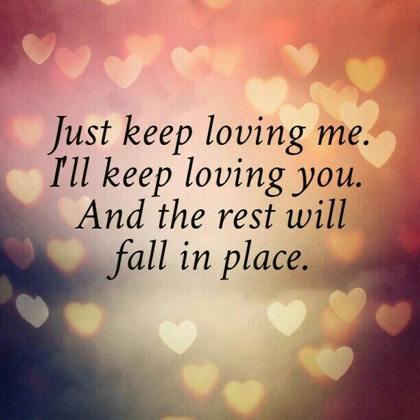 Romantic Love Quote For Him Or For Her Just Keep Loving Me Ill Keep Loving You And The Rest Will Fall Into Place Good Morning Beautiful I Love You