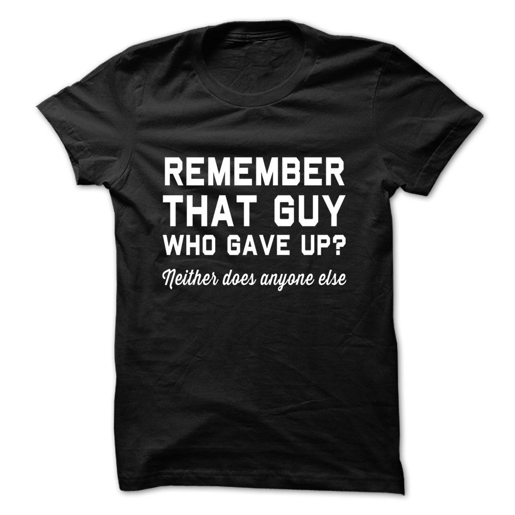 Remember that guy who gave up neither does anyone else T-Shirts, Hoodies. ADD TO CART ==► https://www.sunfrog.com/Faith/Remember-that-guy-who-gave-up-neither-does-anyone-else--Tshirts-amp-Hoodies.html?id=41382