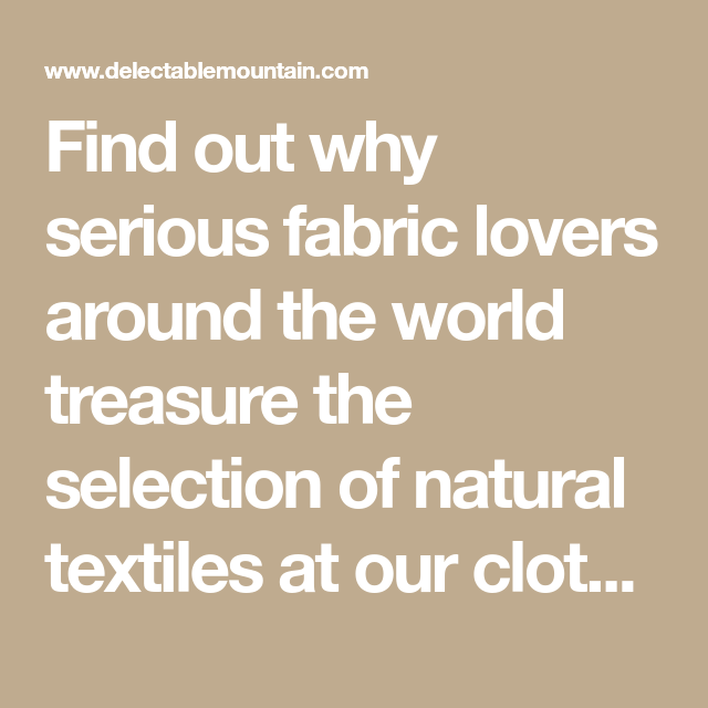 Find Out Why Serious Fabric Lovers Around The World Treasure The Selection Of Natural Textiles At