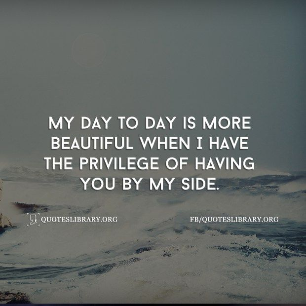 My Day To Day Is More Beautiful When I Have The Privilege Of Having You By My Side Good Morning Quotes Good Morning My Love Love Me Quotes