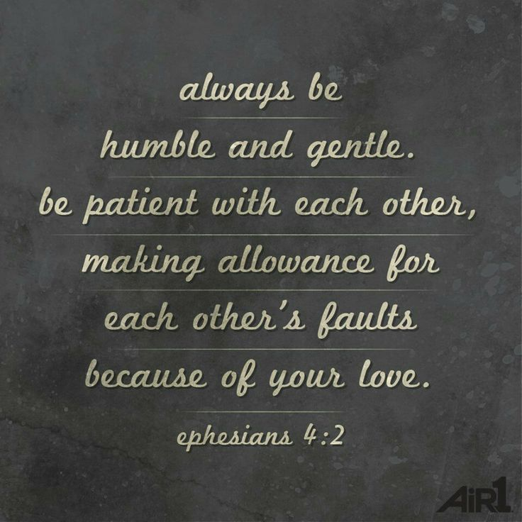 I must remember that god has never ending grace for us and that we always be humble and gentle be patient with each other making allowance for each others faults because of your loveways be humble and gentle negle Choice Image