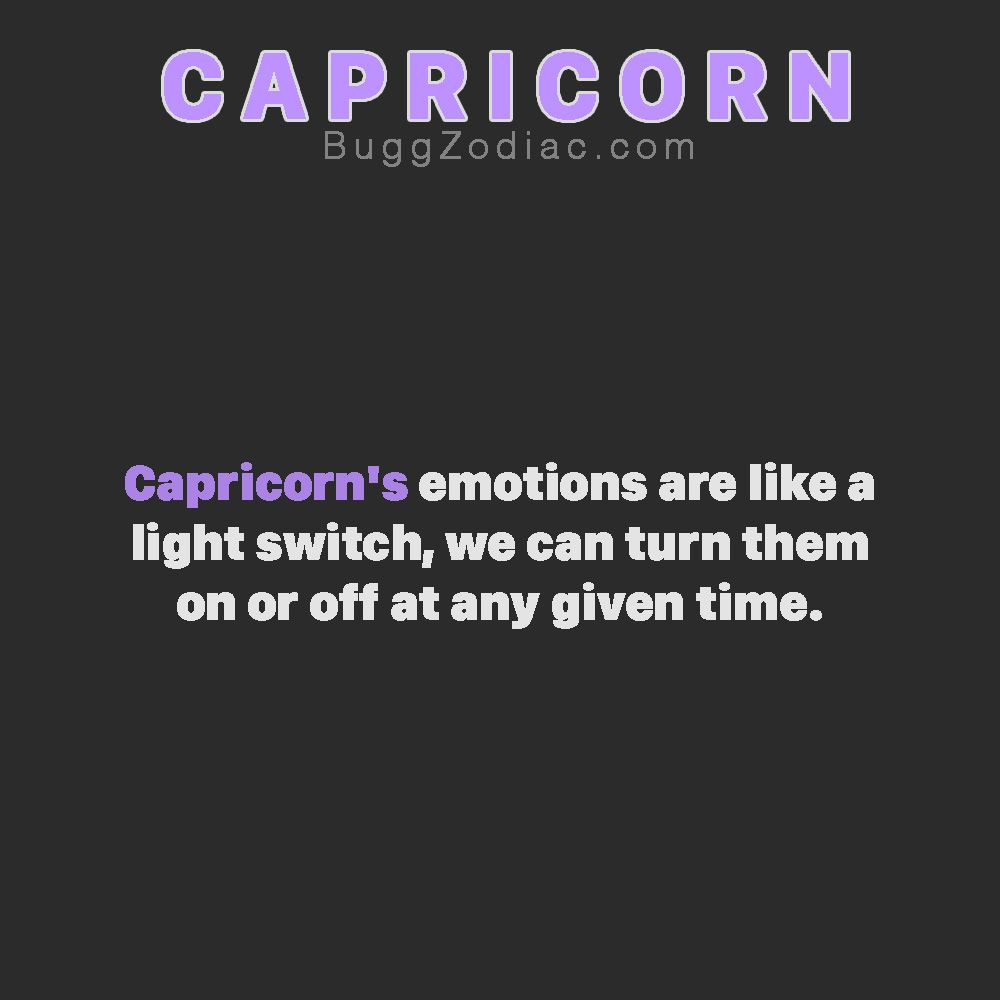 Capricorns emotions are like a light switch we can turn