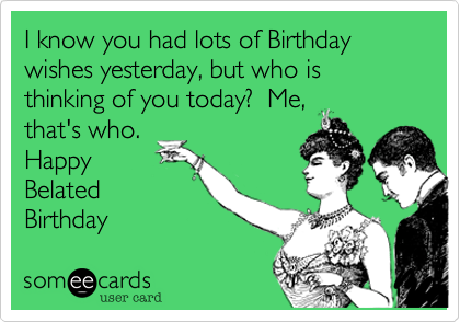 I know you had lots of Birthday wishes yesterday but who is – Late Birthday Card Messages