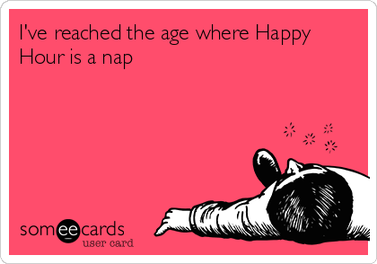 Iu0027ve Reached The Age Where Happy Hour Is A Nap. Bar QuotesWine ...