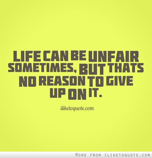 Life can be unfair sometimes, but that's no reason to give ...
