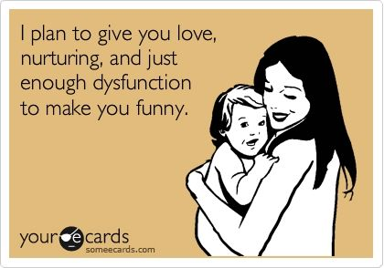 "LOL - ""I plan to give you love, nurturing, and just enough dysfunction to make you funny."" via some ecards"