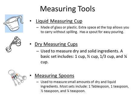 Measuring Tools Liquid Measuring Cup – Made of glass or plastic. Extra space at the top allows you to carry without spilling. Has a spout for easy pouring.
