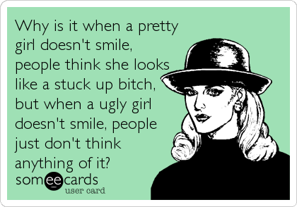 Why is it when a pretty girl doesn't smile, people think she looks like a stuck up bitch, but when a ugly girl doesn't smile, people just don't think anything of it?