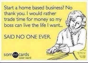 Ha ha! If you want to find out how to start your own home based business - contact me today! maxine.forever@outlook.com