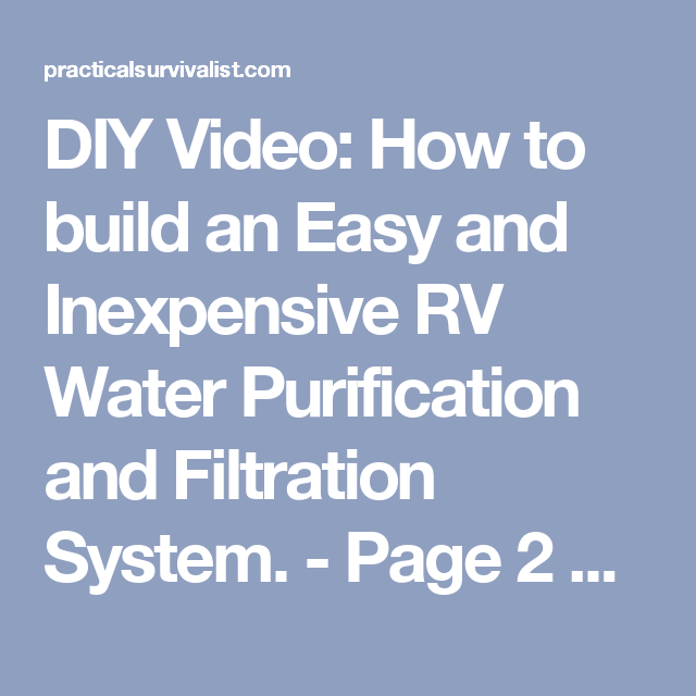 DIY Video: How to build an Easy and Inexpensive RV Water Purification and Filtration System. - Page 2 of 2 - Practical Survivalist