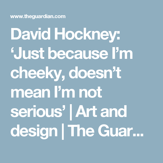 David Hockney: 'Just because I'm cheeky, doesn't mean I'm not serious'   Art and design   The Guardian
