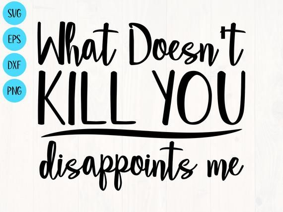 What doesn't kill you disappoints me svg, png, eps, and dxf funny shirt design for cricut and silhouette, digital, download
