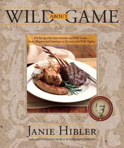Wild About Game: 150 Recipes for Farm-Raised and Wild Game- From Alligator and Antelope to Venison and Wild Turkey