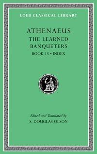 The learned banqueters / Athenaeus ; edited and translated by S. Douglas Olson - Cambridge, Mass. : Harvard University Press, 2012