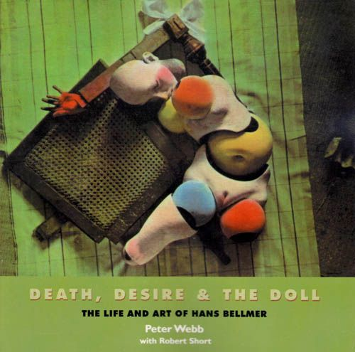 Death, Desire & The Doll: The Life and Art of Hans Bellmer  -   36 color & 313 b/w illustrations, published 2008, Solar Books, CA; author Peter Webb with contributions by Robert Short.
