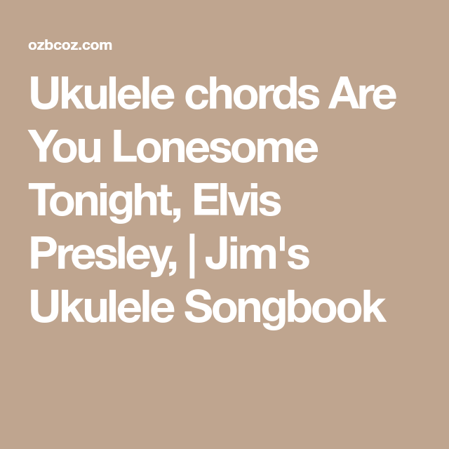 Ukulele Chords Are You Lonesome Tonight Elvis Presley Jims