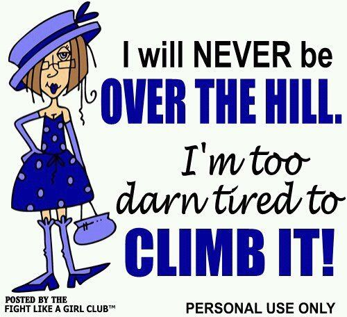 Over The Hill Funny Jokes Funny Quotes Girls Be Like
