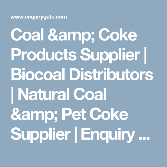 Coal & Coke Products Supplier | Biocoal Distributors | Natural Coal & Pet Coke Supplier | Enquiry Gate
