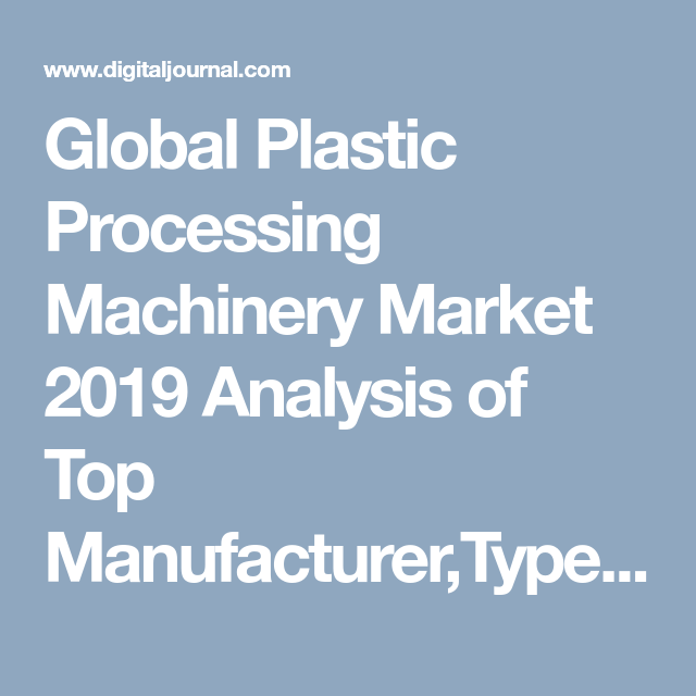 Global Plastic Processing Machinery Market 2019 Analysis Of Top Manufacturer Types Key Regions And Applications
