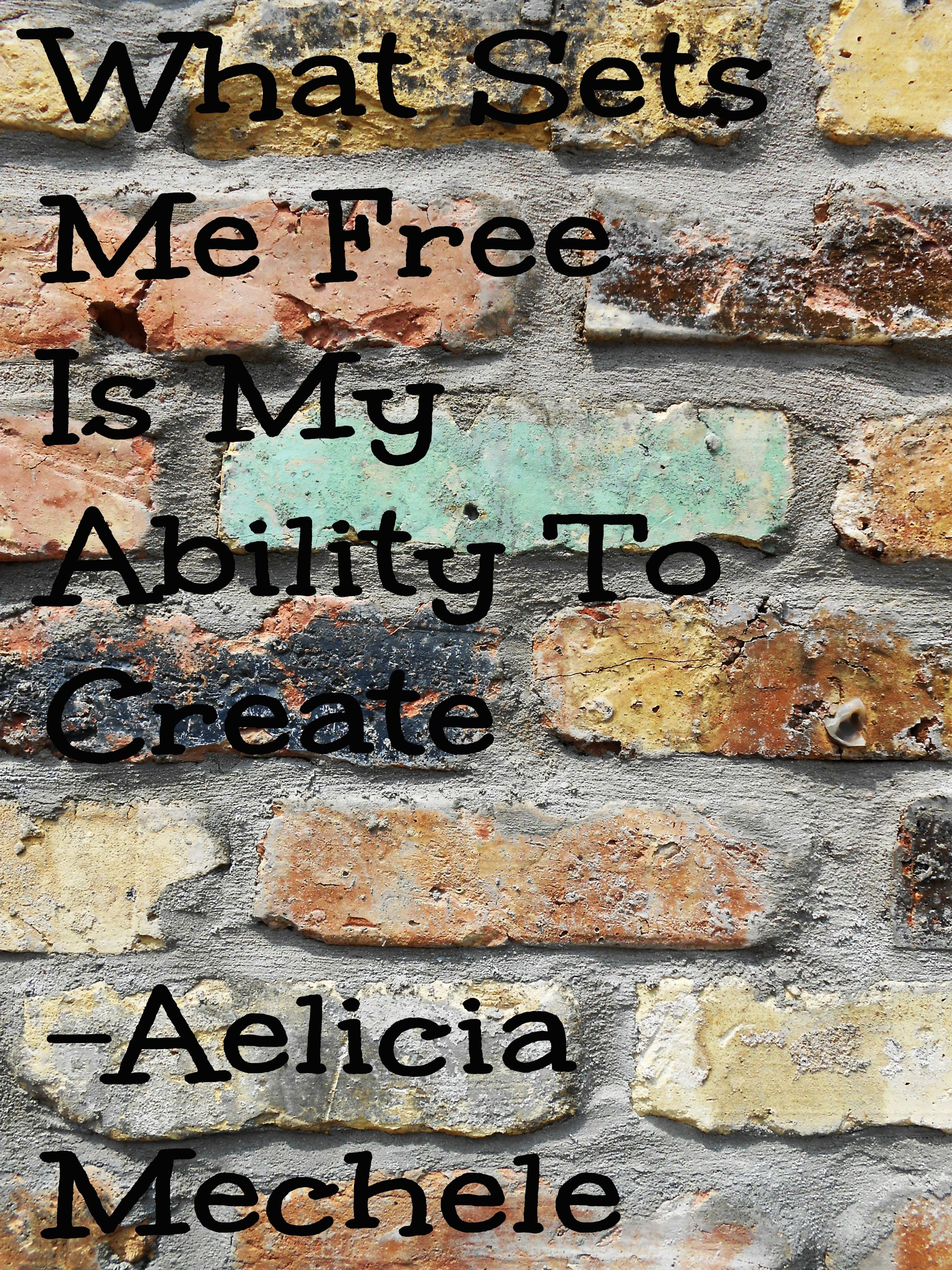 What sets me free is my ability to create -Aelicia Mechele