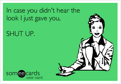df79c30614414 Funny Workplace Ecard  In case you didn t hear the look I just gave ...