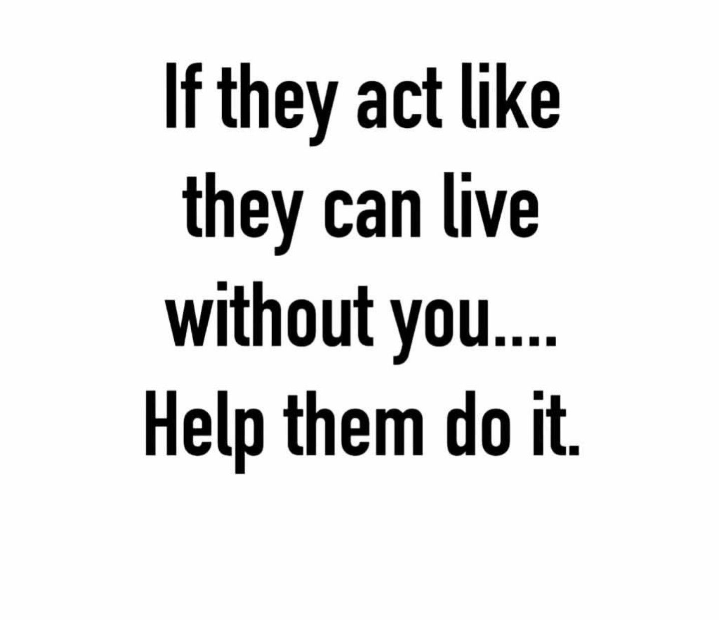 If they act like they can live without you.Help them to do it