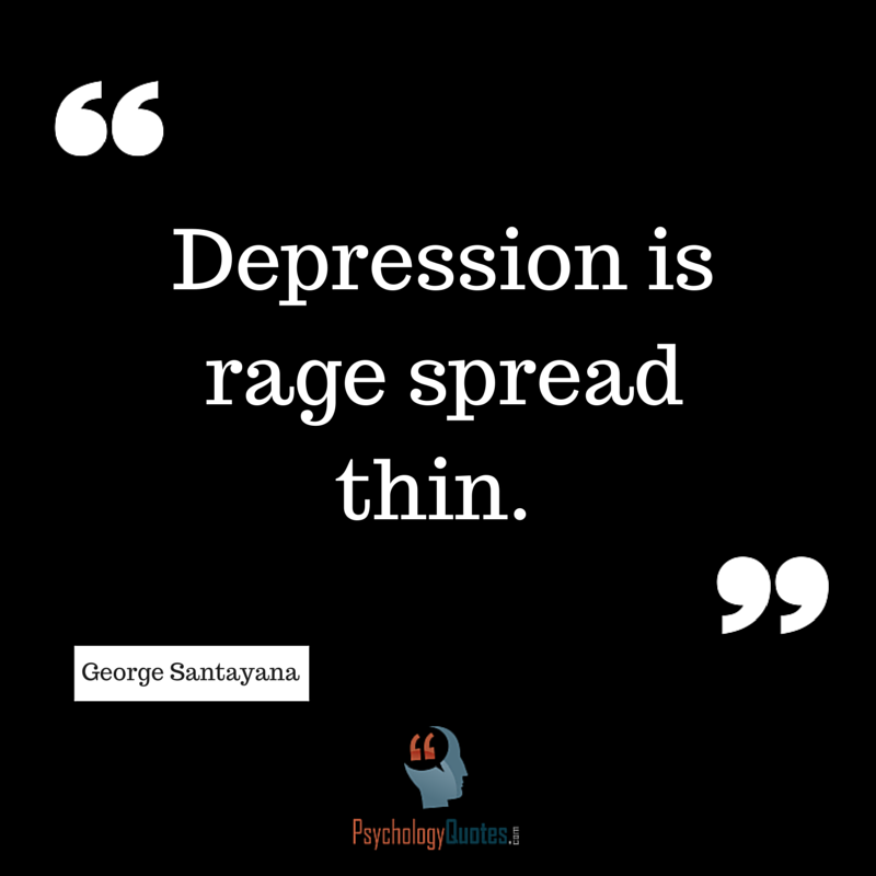 Depression is rage spread thin. George Santayana - Psychology Quotes