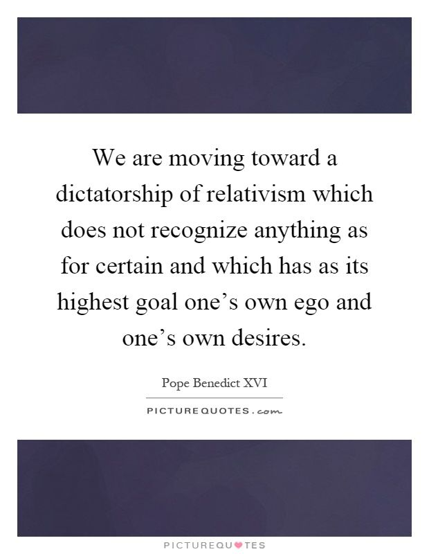 We are moving toward a dictatorship of relativism which does not recognize anything as for certain and which has as its highest goal one's own ego and one's own desires. Pope Benedict XVI quotes on PictureQuotes.com.