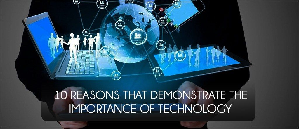 10 Reasons That Demonstrate The Importance Of Technology In Business Technology Effective Communication Latest Technology News