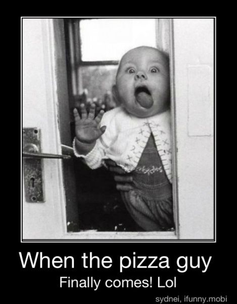 One time, the pizza guy didn't come for 4 hours, and this was my reaction to him coming at like, 10