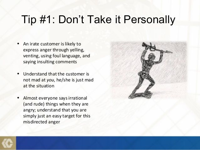 Amazing NEVER TAKE THINGS PERSONAL~CUSTOMERS TRULY ARE ANGRY WITH THE SITUATION,  THE ONLY WAY THEY WOULD BE ANGRY WITH YOU IS IF YOU OFFENDED THEM OR DID  NOT HANDLE ...