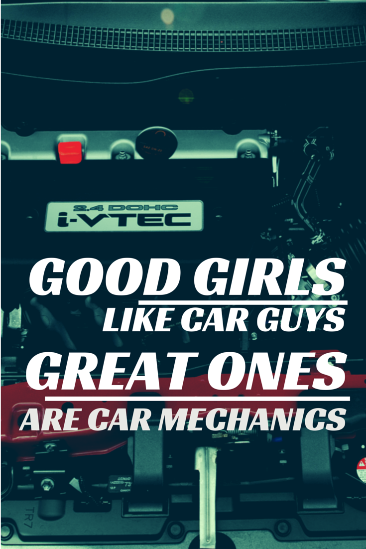 Good girls like car guys. Great ones are car mechanics. Because we
