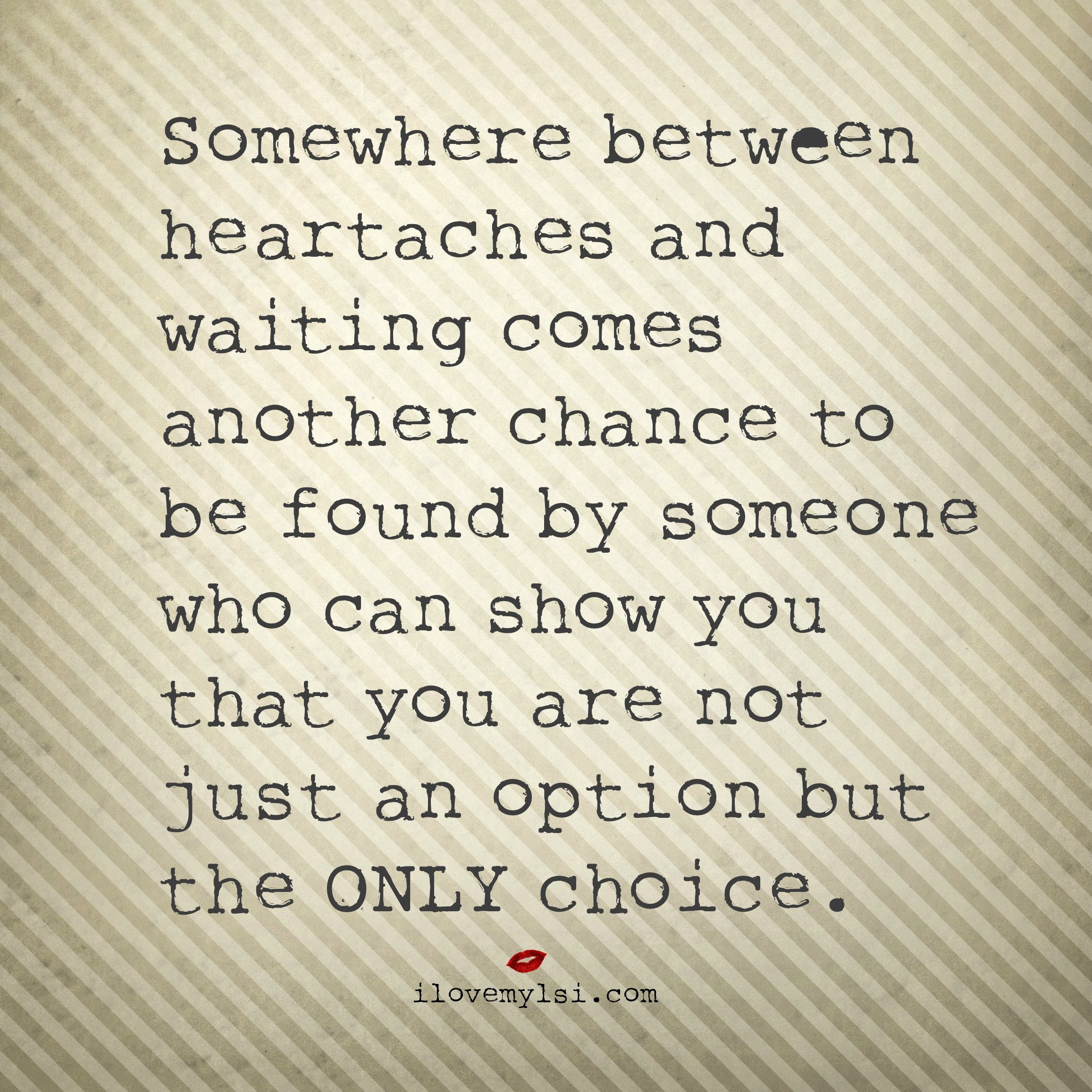 Somewhere between heartaches and waiting comes another chance to be found by someone who can show you that you are not just an option but the only choice