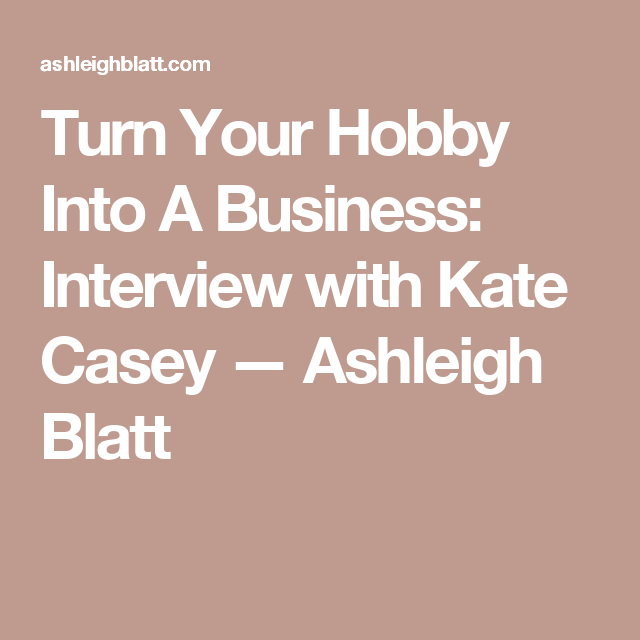 turn your hobby into a business interview with kate casey ashleigh blatt - Hobby Into Business Hobby Work Turning Hobby Into Business