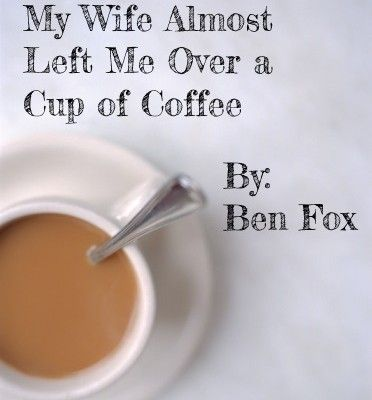 My Wife Almost Left Me Over a Cup of Coffee