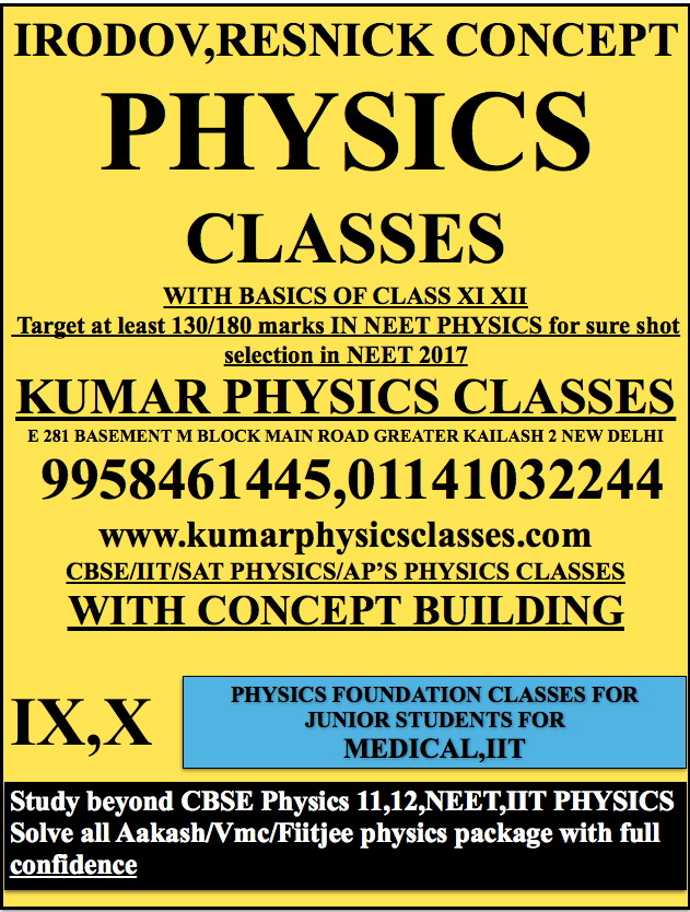 IRODOV,RESNICK CONCEPT PHYSICS  CLASSES WITH BASICS OF CLASS XI XII  Target at least 130/180 marks IN NEET PHYSICS for sure shot selection in NEET 2017 KUMAR PHYSICS CLASSES E 281 BASEMENT M BLOCK MAIN ROAD GREATER KAILASH 2 NEW DELHI  9958461445,01141032244 www.kumarphysicsclasses.com CBSE/IIT/SAT PHYSICS/AP'S PHYSICS CLASSES WITH CONCEPT BUILDING