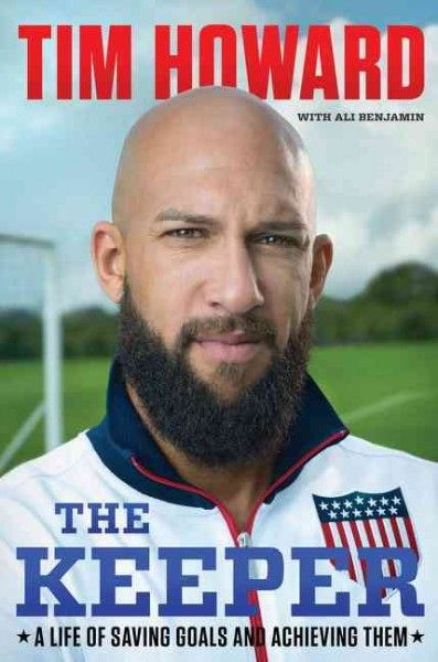 The Keeper: A Life of Saving Goals and Achieving Them by Tim Howard