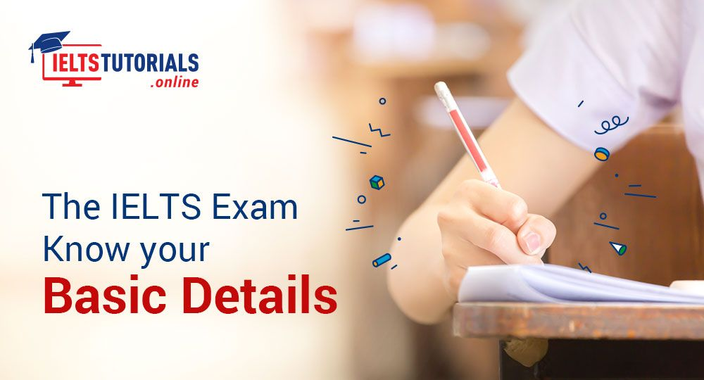 THE IELTS EXAM: KNOW YOUR BASIC DETAILS