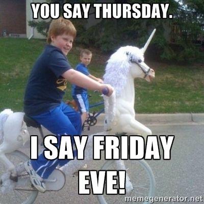 You Say Thursday I Say Friday Eve Unicorn Funny Good Morning Memes Morning Memes Thursday Meme