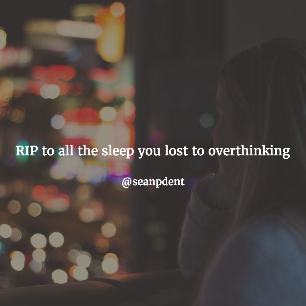 RIP to all the sleep you lost to overthinking