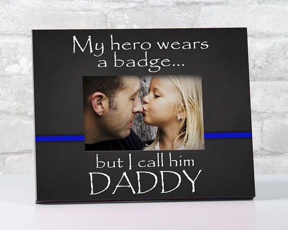 My hero wears a badge, but I call him Daddy picture frame. Our ...