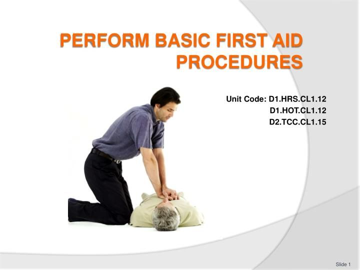 Perform Basic First Aid Procedures First Aid Procedures Basic First Aid First Aid