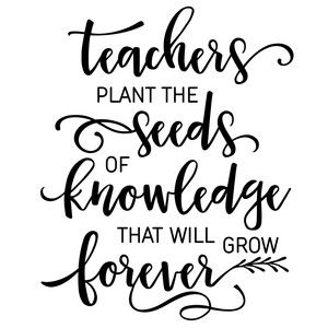 teachers plant the seeds of wisdom that will grow forever
