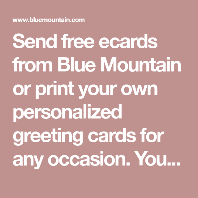 Send Free Ecards From Blue Mountain Or Print Your Own Personalized Greeting Cards For Any Occasion You Can Even Attach A Gift Card Too