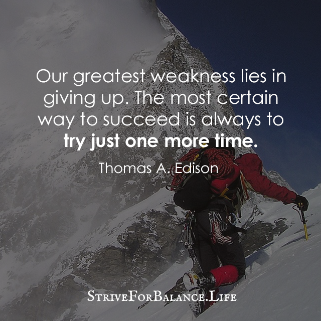 """""""Our greatest weakness lies in giving up. The most certain way to succeed is always to try just one more time."""" ~Thomas A. Edison"""